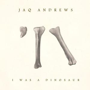jaQ Andrews - I Was a Dinosaur